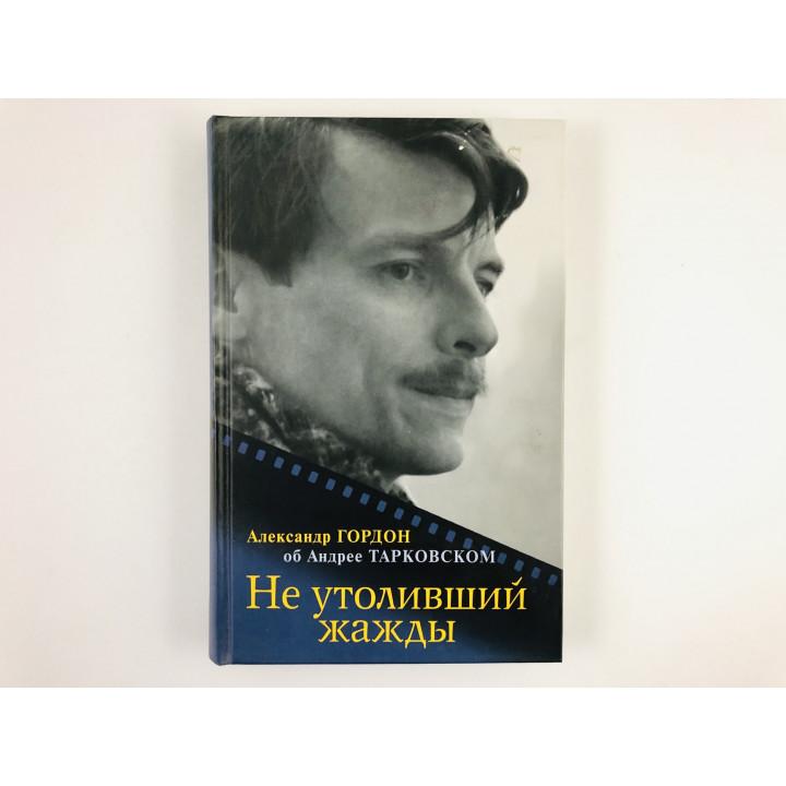 Не утоливший жажды: Александр Гордон об Андрее Тарковском. Гордон А. 2007 г.