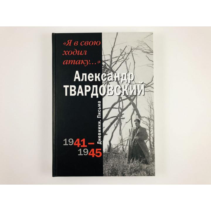 Я в свою ходил атаку: Дневники. Письма. 1941-1945. Твардовский А. 2005 г.