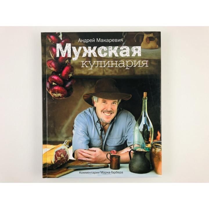 Мужская кулинария. Разговоры о еде и не только. Макаревич А. 2009 г.