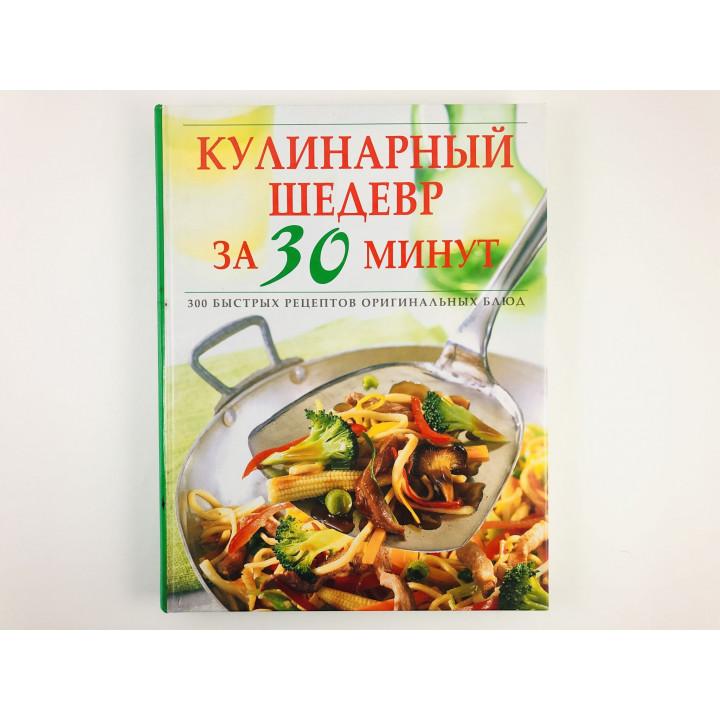 Кулинарный шедевр за 30 минут. 300 быстрых рецептов оригинальных блюд. 2003 г.