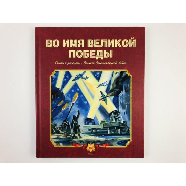 Во имя Великой Победы. Стихи и рассказы о Великой Отечественной войне. 2015 г.